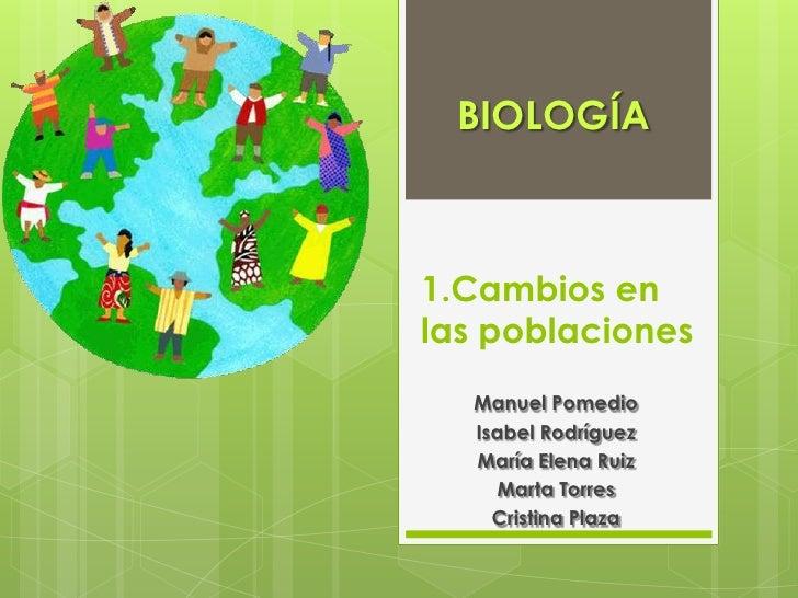 BIOLOGÍA1.Cambios enlas poblaciones  Manuel Pomedio  Isabel Rodríguez  María Elena Ruiz    Marta Torres    Cristina Plaza