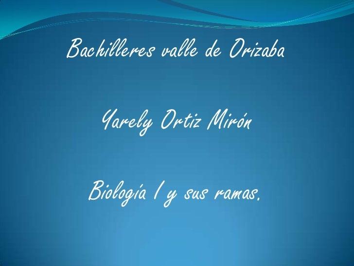 Bachilleres valle de Orizaba<br />Yarely Ortiz Mirón<br />Biología I y sus ramas.<br />