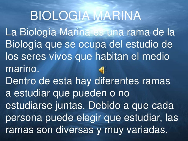 BIOLOGIA MARINALa Biología Marina es una rama de laBiología que se ocupa del estudio delos seres vivos que habitan el medi...