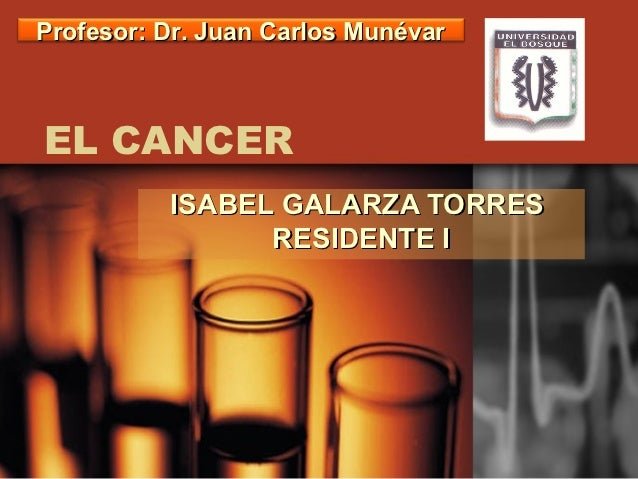 Profesor: Dr. Juan Carlos MunévarEL CANCER          ISABEL GALARZA TORRES                RESIDENTE I