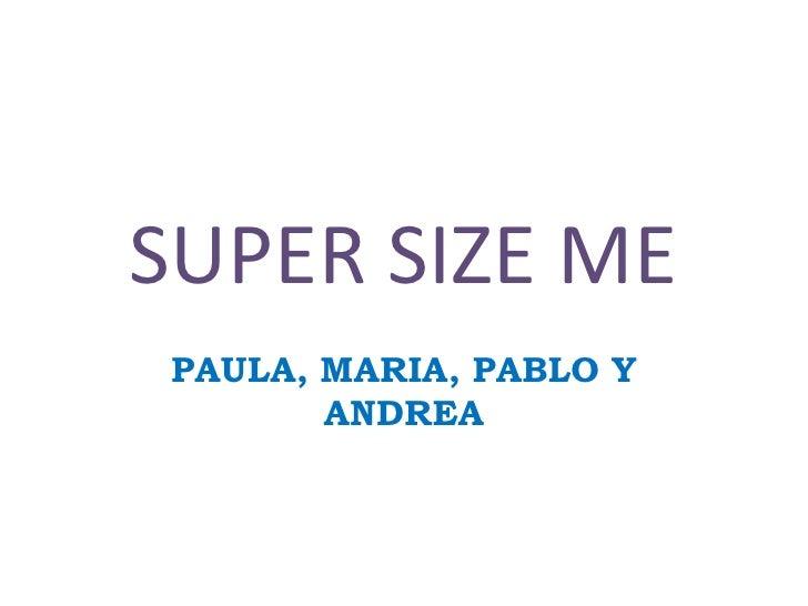 SUPER SIZE ME<br />PAULA, MARIA, PABLO Y ANDREA <br />
