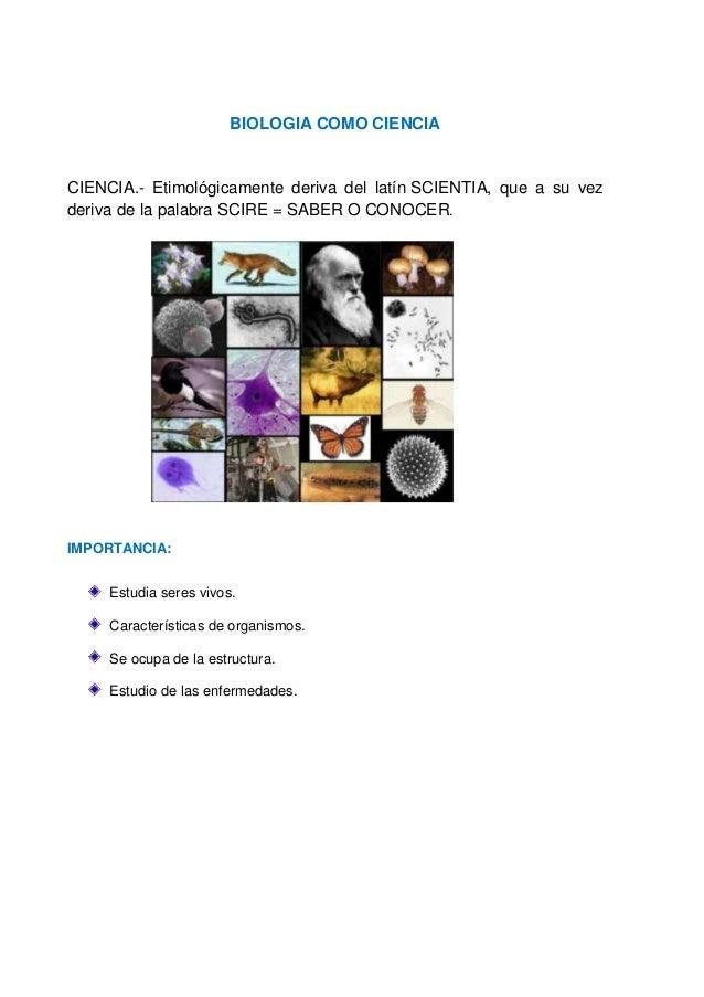 BIOLOGIA COMO CIENCIA CIENCIA.- Etimológicamente deriva del latín SCIENTIA, que a su vez deriva de la palabra SCIRE = SABE...