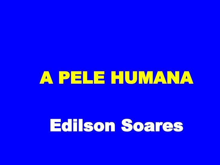 A PELE HUMANA Edilson Soares