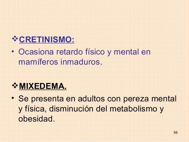 CRETINISMO:• Ocasiona retardo físico y mental en  mamíferos inmaduros.MIXEDEMA.• Se presenta en adultos con pereza menta...