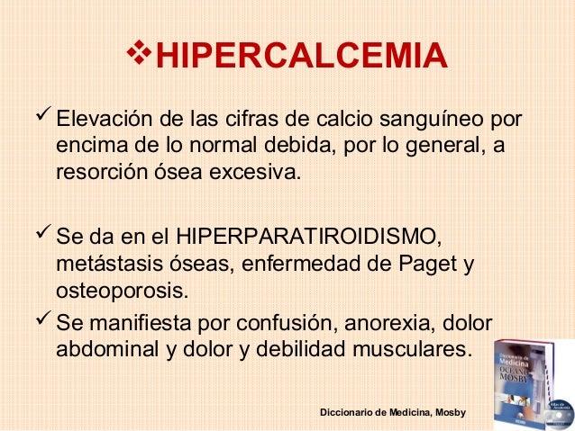 HIPERCALCEMIA Elevación de las cifras de calcio sanguíneo por  encima de lo normal debida, por lo general, a  resorción ...