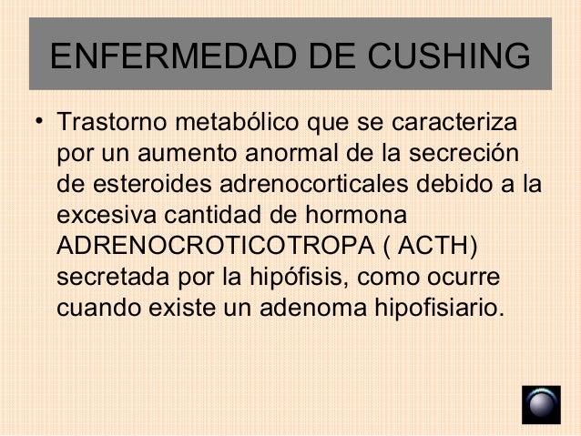 ENFERMEDAD DE CUSHING• Trastorno metabólico que se caracteriza  por un aumento anormal de la secreción  de esteroides adre...