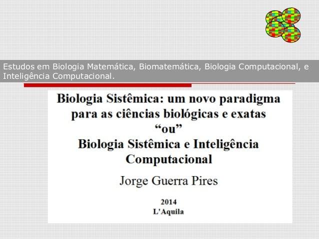 Estudos em Biologia Matemática, Biomatemática, Biologia Computacional, e Inteligência Computacional.