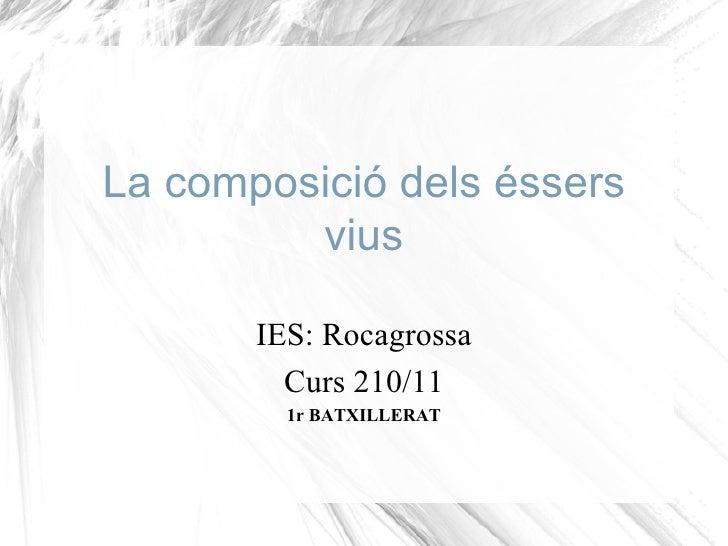La composició dels éssers vius IES: Rocagrossa Curs 210/11 1r BATXILLERAT
