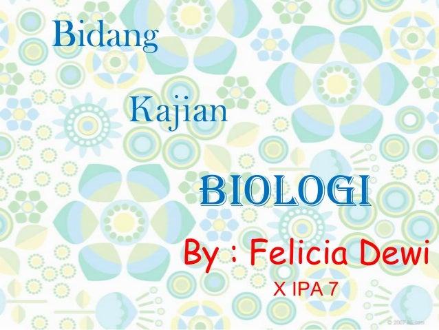 Bidang Kajian Biologi By : Felicia Dewi X IPA 7