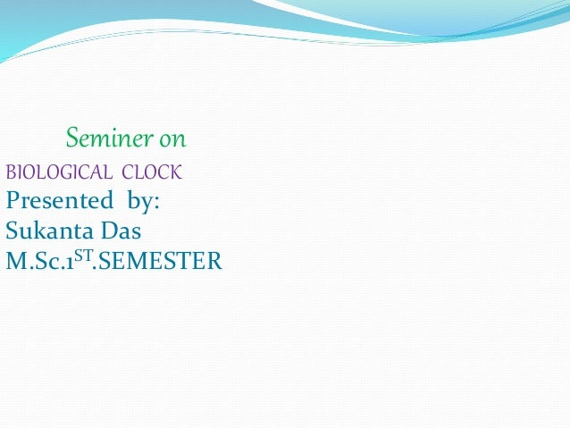 Seminer on BIOLOGICAL CLOCK Presented by: Sukanta Das M.Sc.1ST.SEMESTER