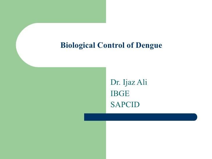 Biological Control of Dengue Dr. Ijaz Ali IBGE SAPCID