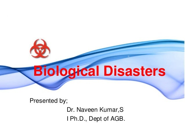 Biological DisastersPresented by;            Dr. Naveen Kumar,S            I Ph.D., Dept of AGB.