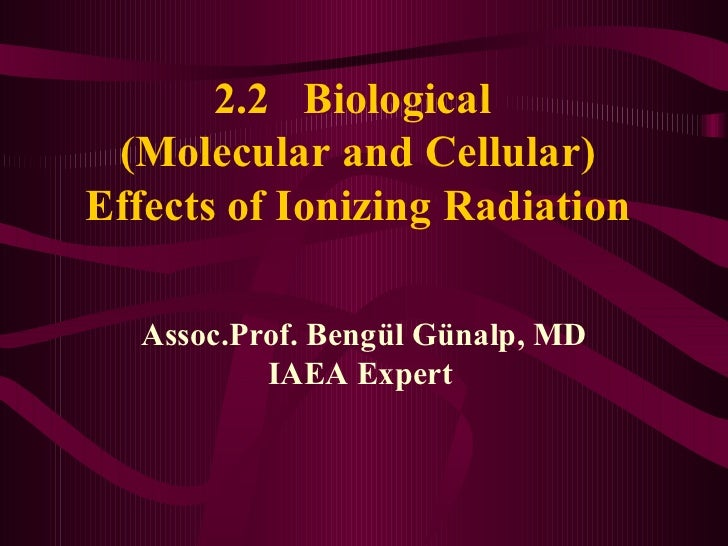 2.2  Biological  (Molecular and Cellular) Effects of Ionizing Radiation Assoc.Prof. Bengül Günalp, MD IAEA Expert