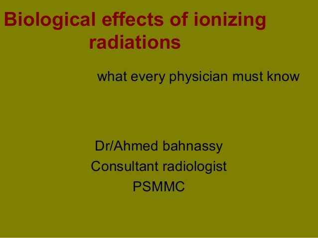 Biological effects of ionizing radiations what every physician must know  Dr/Ahmed bahnassy Consultant radiologist PSMMC