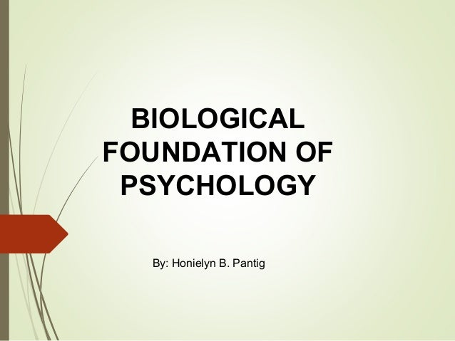 biological foundations of psychology linked to The biological approach believes us to be as a consequence of our genetics and physiology it is the only approach in psychology that examines thoughts, feelings, and behaviors from a biological and thus physical point of view.