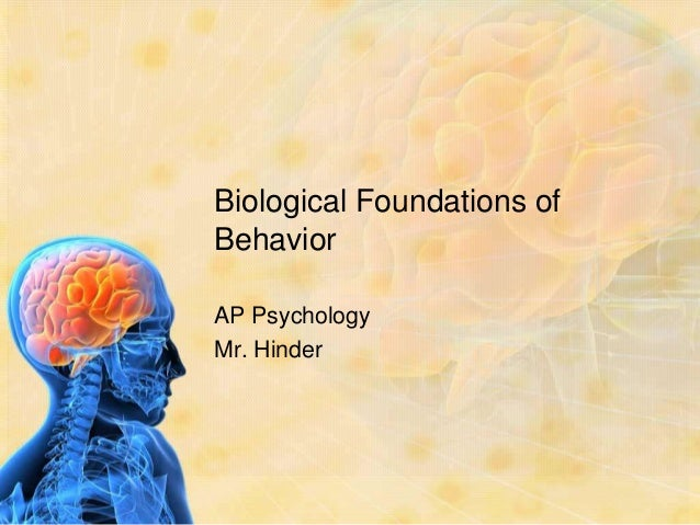 biological foundations of psychology linked to Biological psychology, of biopsychology, is the application of the principles of biology to the study of mental processes and behavior, that is the study of psychology in terms of bodily mechanisms the view that psychological processes have biological (or physiological) correlates, is the basic.