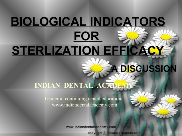 BIOLOGICAL INDICATORS FOR STERLIZATION EFFICACY A DISCUSSION INDIAN DENTAL ACADEMY Leader in continuing dental education w...