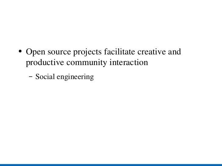 <ul><li>Open source projects facilitate creative and productive community interaction </li></ul><ul><ul><li>Social enginee...