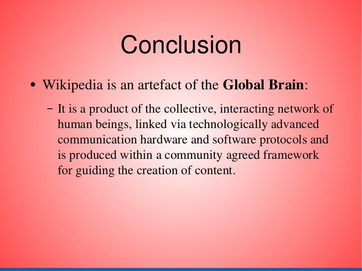 Conclusion <ul><li>Wikipedia is an artefact of the  Global Brain : </li></ul><ul><ul><li>It is a product of the collective...