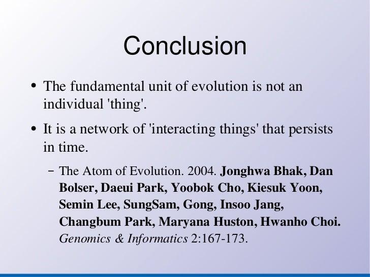 Conclusion <ul><li>The fundamental unit of evolution is not an individual 'thing'. </li></ul><ul><li>It is a network of 'i...