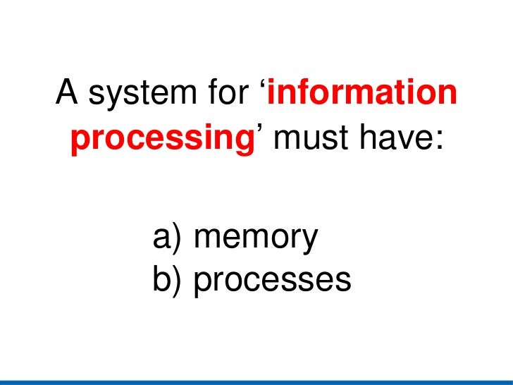 a) memory b) processes A system for ' information processing ' must have: