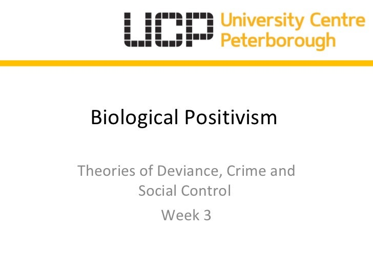 Biological Positivism  Theories of Deviance, Crime and Social Control  Week 3
