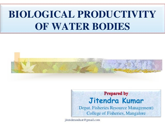 BIOLOGICAL PRODUCTIVITY OF WATER BODIES  Jitendra Kumar Depat. Fisheries Resource Management) College of Fisheries, Mangal...