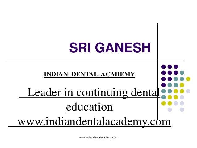 SRI GANESH INDIAN DENTAL ACADEMY Leader in continuing dental education www.indiandentalacademy.com www.indiandentalacademy...