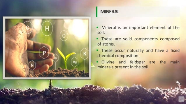 Mineral is an important element of the soil.  These are solid components composed of atoms.  These occur naturally and...