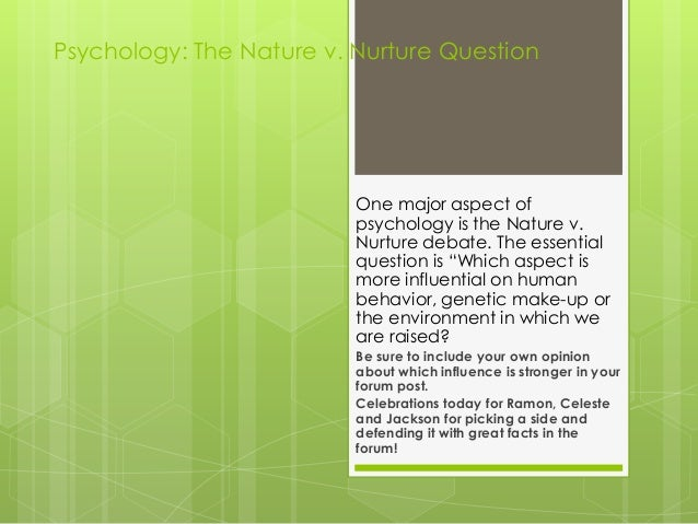 Psychology: The Nature v. Nurture Question One major aspect of psychology is the Nature v. Nurture debate. The essential q...