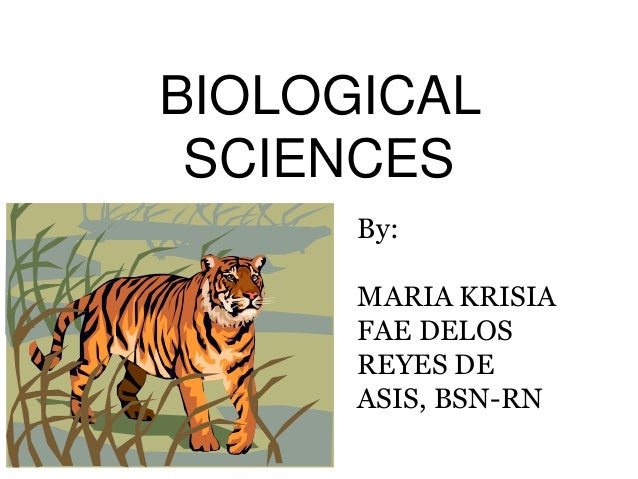 BIOLOGICAL SCIENCES By: MARIA KRISIA FAE DELOS REYES DE ASIS, BSN-RN