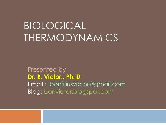 BIOLOGICAL THERMODYNAMICS Presented by Dr. B. Victor., Ph. D Email : bonfiliusvictor@gmail.com Blog: bonvictor.blogspot.co...