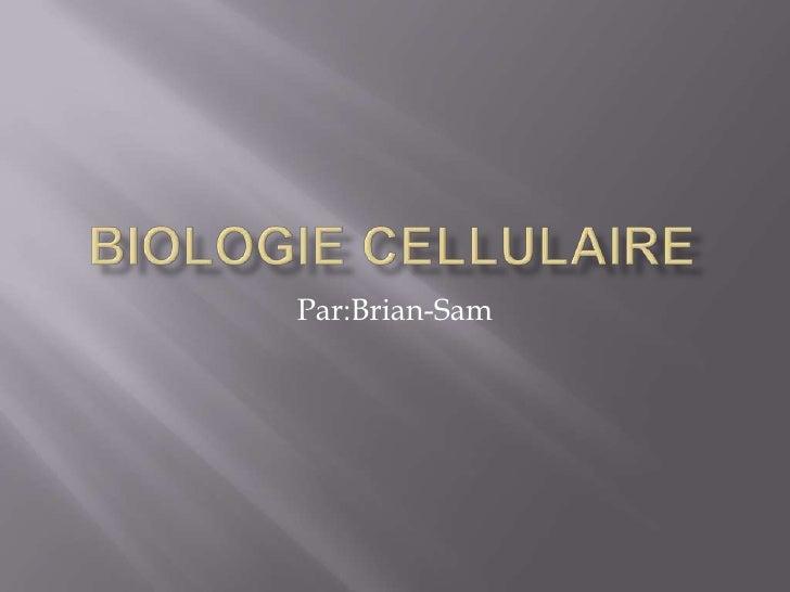 Biologie Cellulaire<br />Par:Brian-Sam<br />