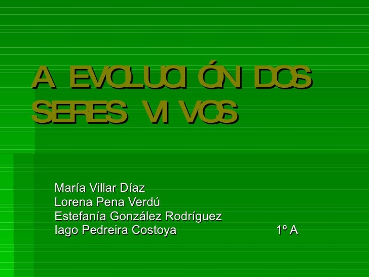 A EVOLUCIÓN DOS SERES VIVOS María Villar Díaz Lorena Pena Verdú Estefanía González Rodríguez Iago Pedreira Costoya 1º A
