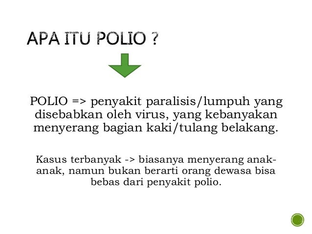 POLIO => penyakit paralisis/lumpuh yang disebabkan oleh virus, yang kebanyakan menyerang bagian kaki/tulang belakang. Kasu...