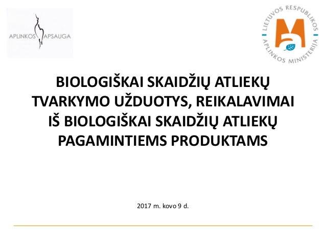 BIOLOGIŠKAI SKAIDŽIŲ ATLIEKŲ TVARKYMO UŽDUOTYS, REIKALAVIMAI IŠ BIOLOGIŠKAI SKAIDŽIŲ ATLIEKŲ PAGAMINTIEMS PRODUKTAMS 2017 ...