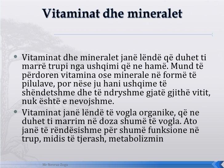 <ul><li>Vitaminat dhe mineralet janë lëndë që duhet ti marrë trupi nga ushqimi që ne hamë. Mund të përdoren vitamina ose m...