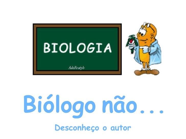Biólogo   não... Desconheço o autor