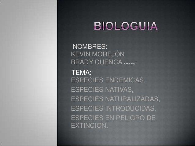 NOMBRES:KEVIN MOREJÓNBRADY CUENCA (CHUCHIN)TEMA:ESPECIES ENDEMICAS,ESPECIES NATIVAS,ESPECIES NATURALIZADAS,ESPECIES INTROD...