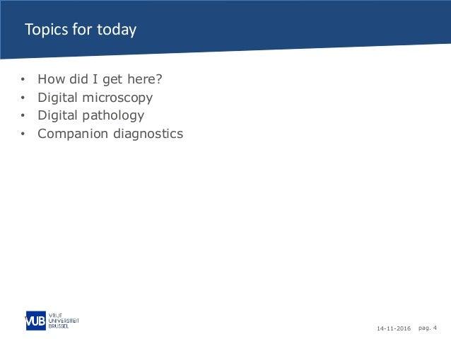 14-11-2016 pag. 4 Topics for today • How did I get here? • Digital microscopy • Digital pathology • Companion diagnostics
