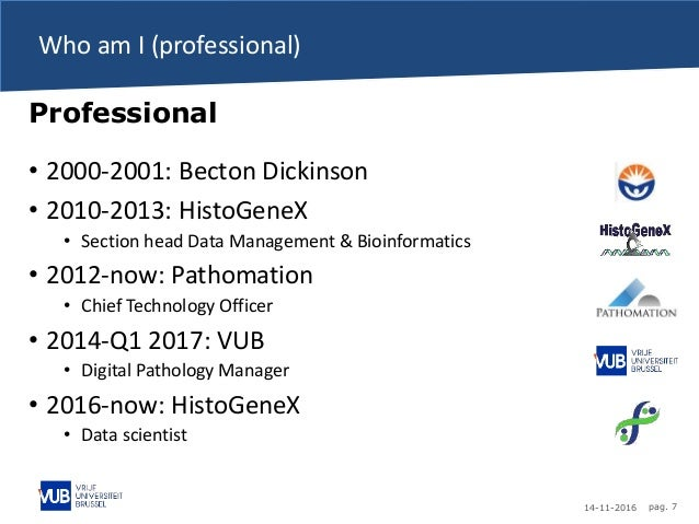 14-11-2016 pag. 7 Who am I (professional) Professional • 2000-2001: Becton Dickinson • 2010-2013: HistoGeneX • Section hea...