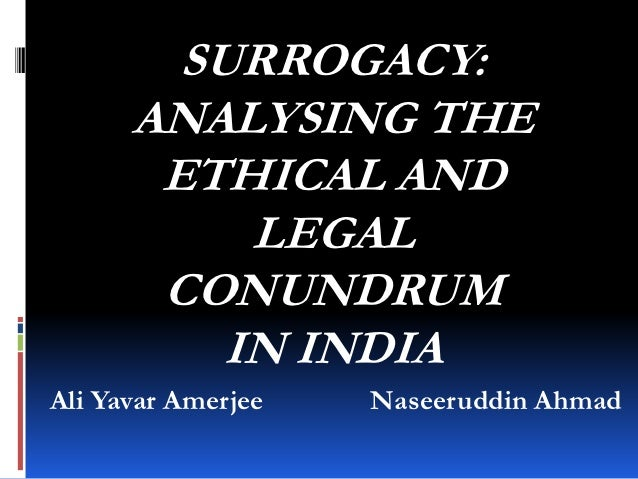 SURROGACY:      ANALYSING THE       ETHICAL AND           LEGAL       CONUNDRUM          IN INDIAAli Yavar Amerjee   Nasee...