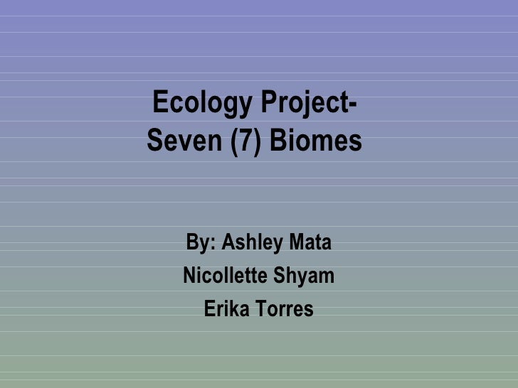 Ecology Project- Seven (7) Biomes By: Ashley Mata Nicollette Shyam Erika Torres