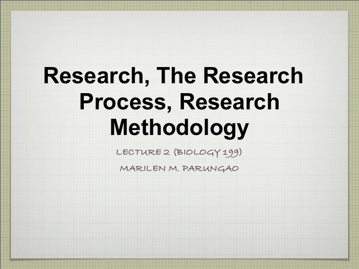 Research, The Research    Process, Research       Methodology       LECTURE 2 (BIOLOGY 199)       MARILEN M. PARUNGAO