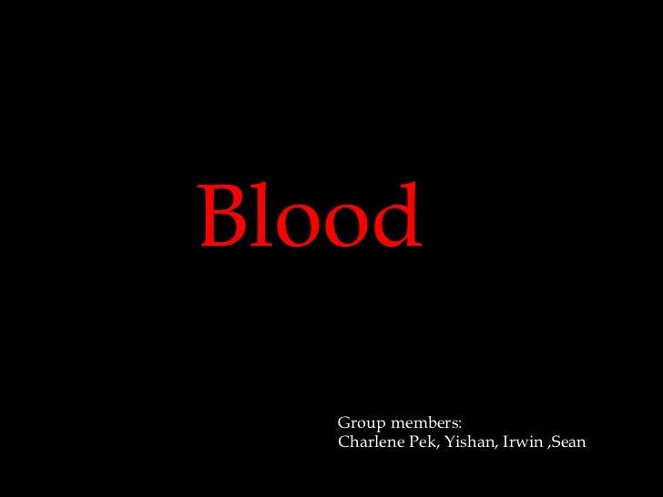 Blood   Group members:   Charlene Pek, Yishan, Irwin ,Sean