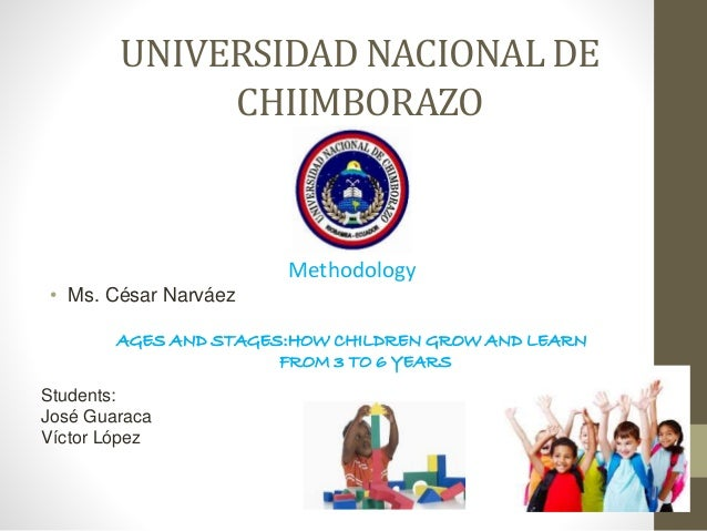 UNIVERSIDAD NACIONAL DE CHIIMBORAZO Methodology • Ms. César Narváez AGES AND STAGES:HOW CHILDREN GROW AND LEARN FROM 3 TO ...