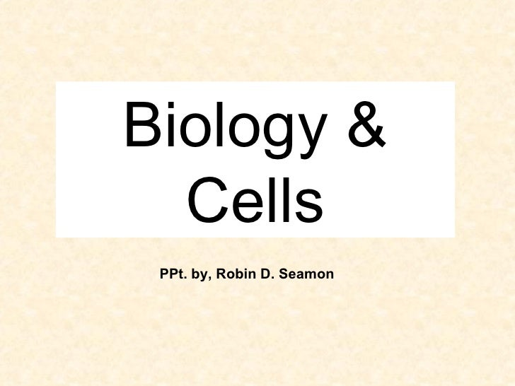 Biology & Cells PPt. by, Robin D. Seamon