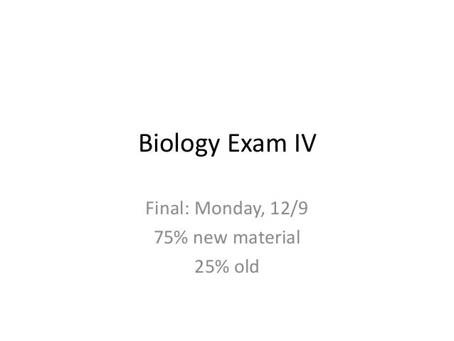 Biology Exam IV Final: Monday, 12/9 75% new material 25% old
