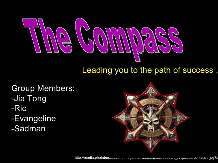 Leading you to the path of success . Group Members: -Jia Tong -Ric -Evangeline -Sadman The Compass http://media.photobucke...