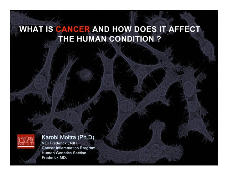 WHAT IS CANCER AND HOW DOES IT AFFECT         THE HUMAN CONDITION ?         Karobi Moitra (Ph.D)     NCI Frederick , NIH  ...